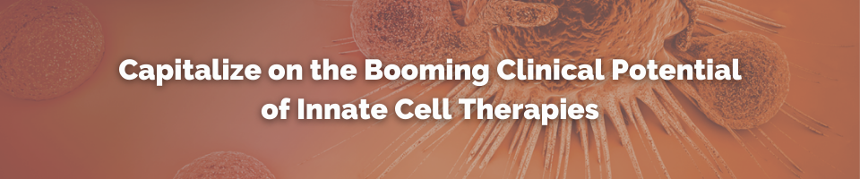 Capitalize on the Booming Clinical Potential of Innate Cell Therapies